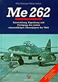 Me 262: Entwicklung, Erprobung und Fertigung des ersten Düsenjägers der Welt